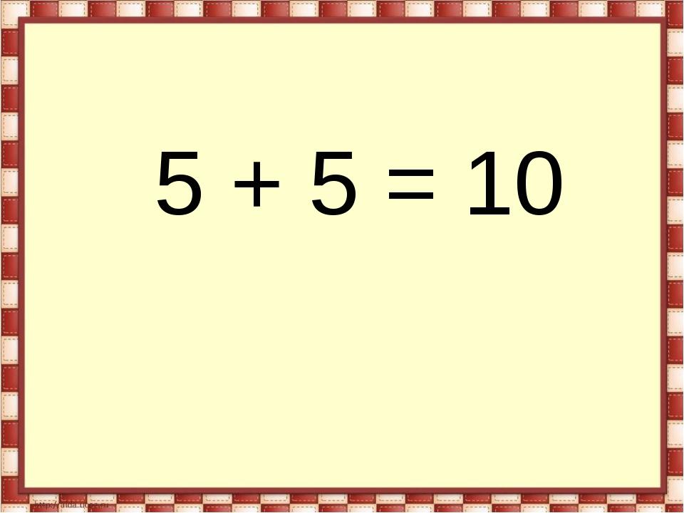 5 + 5 = 10