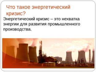 Энергетический кризис – это нехватка энергии для развития промышленного произ