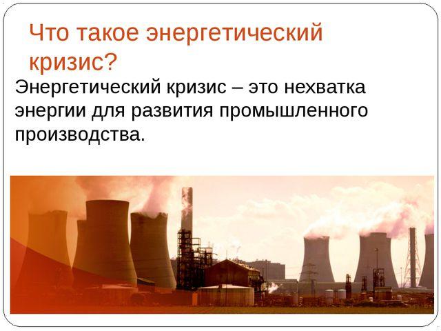 Энергетический кризис – это нехватка энергии для развития промышленного произ...