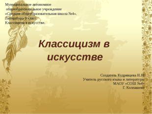 Классицизм в искусстве Создатель Кудрявцева Н.Н. Учитель русского языка и ли