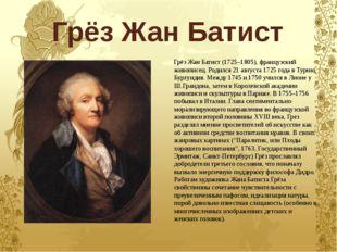 Грёз Жан Батист Грёз Жан Батист (1725–1805), французский живописец. Родился