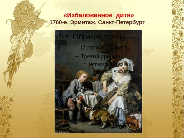 «Избалованное дитя» 1760-е, Эрмитаж, Санкт-Петербург