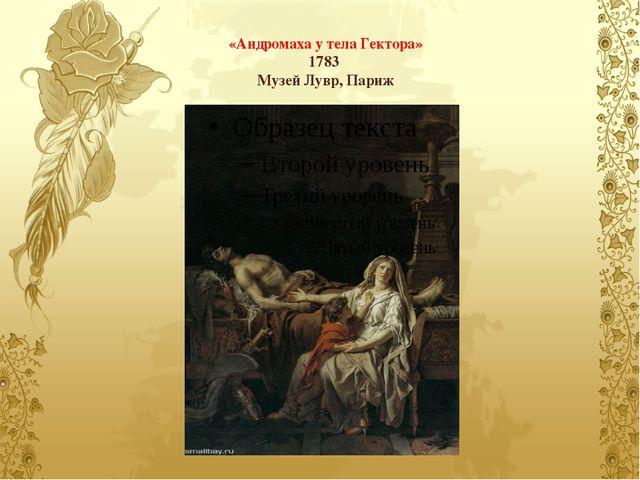 «Андромаха у тела Гектора» 1783 Музей Лувр, Париж