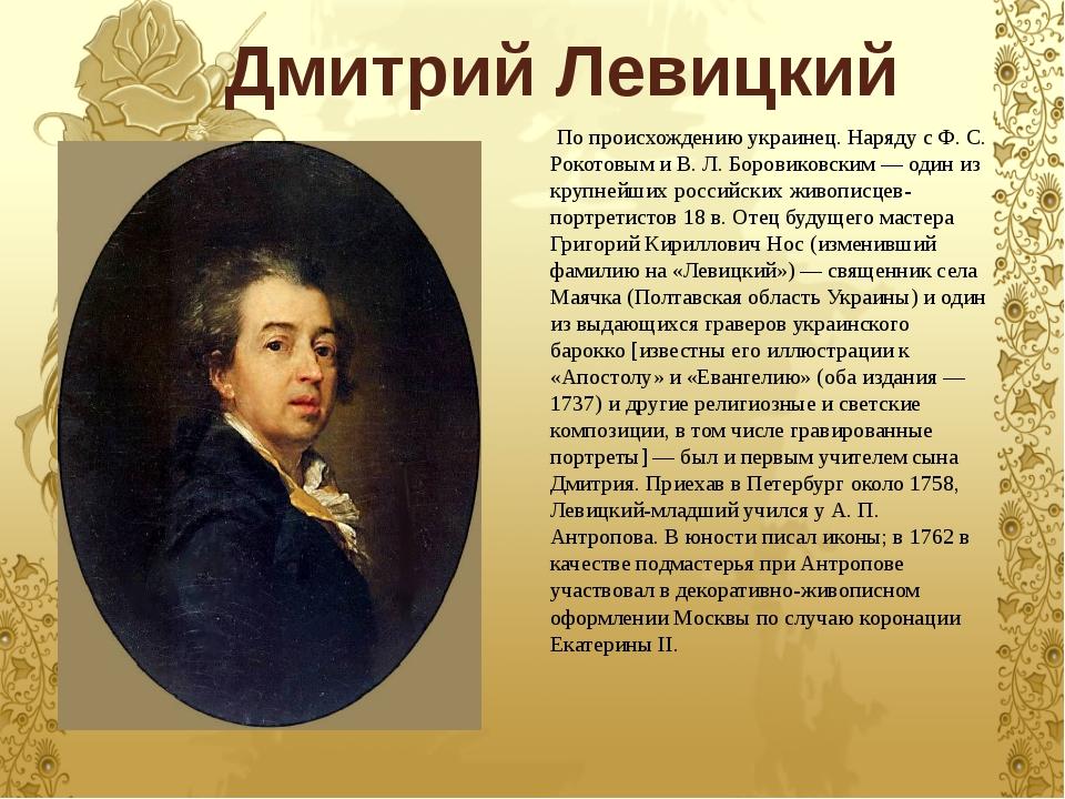 Дмитрий Левицкий По происхождению украинец. Наряду с Ф. С. Рокотовым и В. Л....