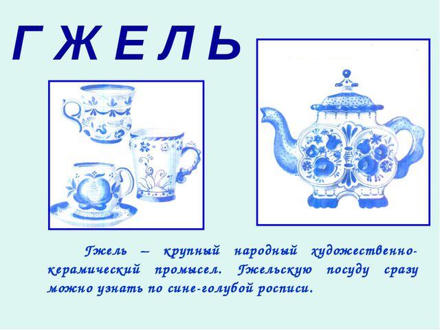 Г Ж Е Л Ь Гжель – крупный народный художественно-керамический промысел. Гжель...