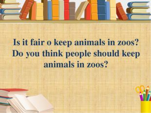 Is it fair o keep animals in zoos? Do you think people should keep animals in