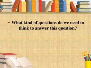 What kind of questions do we need to think to answer this question?