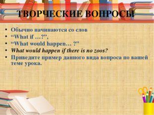 """ТВОРЧЕСКИЕ ВОПРОСЫ Обычно начинаются со слов """"What if …?"""", """"What would happen"""
