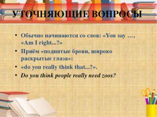 УТОЧНЯЮЩИЕ ВОПРОСЫ Обычно начинаются со слов: «You say …, «Am I right...?» Пр