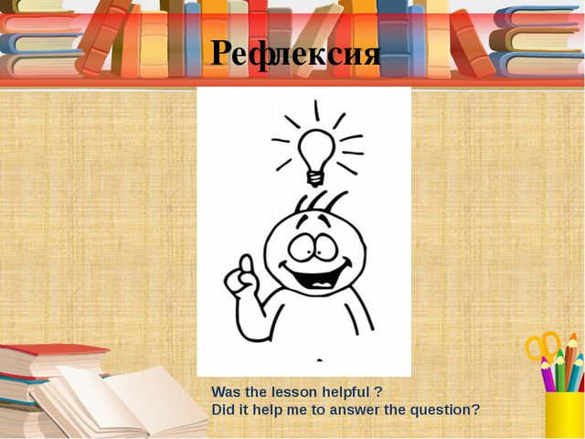 Рефлексия Was the lesson helpful ? Did it help me to answer the question?