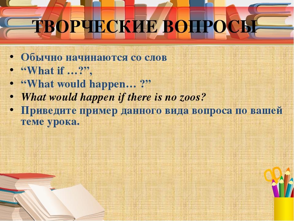 """ТВОРЧЕСКИЕ ВОПРОСЫ Обычно начинаются со слов """"What if …?"""", """"What would happen..."""