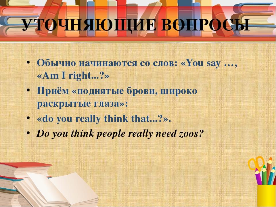 УТОЧНЯЮЩИЕ ВОПРОСЫ Обычно начинаются со слов: «You say …, «Am I right...?» Пр...