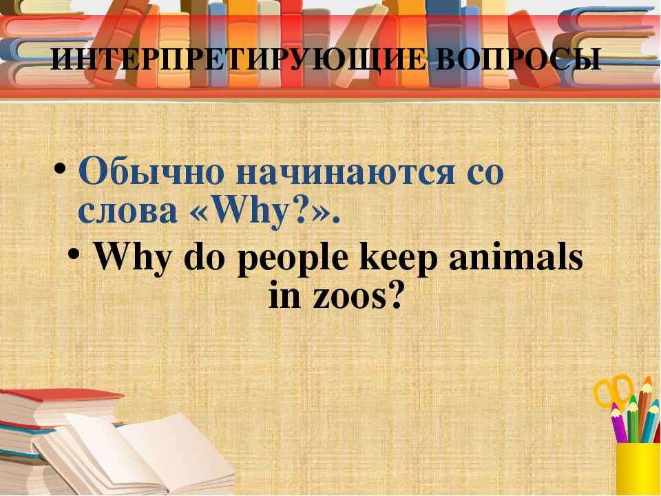 ИНТЕРПРЕТИРУЮЩИЕ ВОПРОСЫ Обычно начинаются со слова «Why?». Why do people kee...
