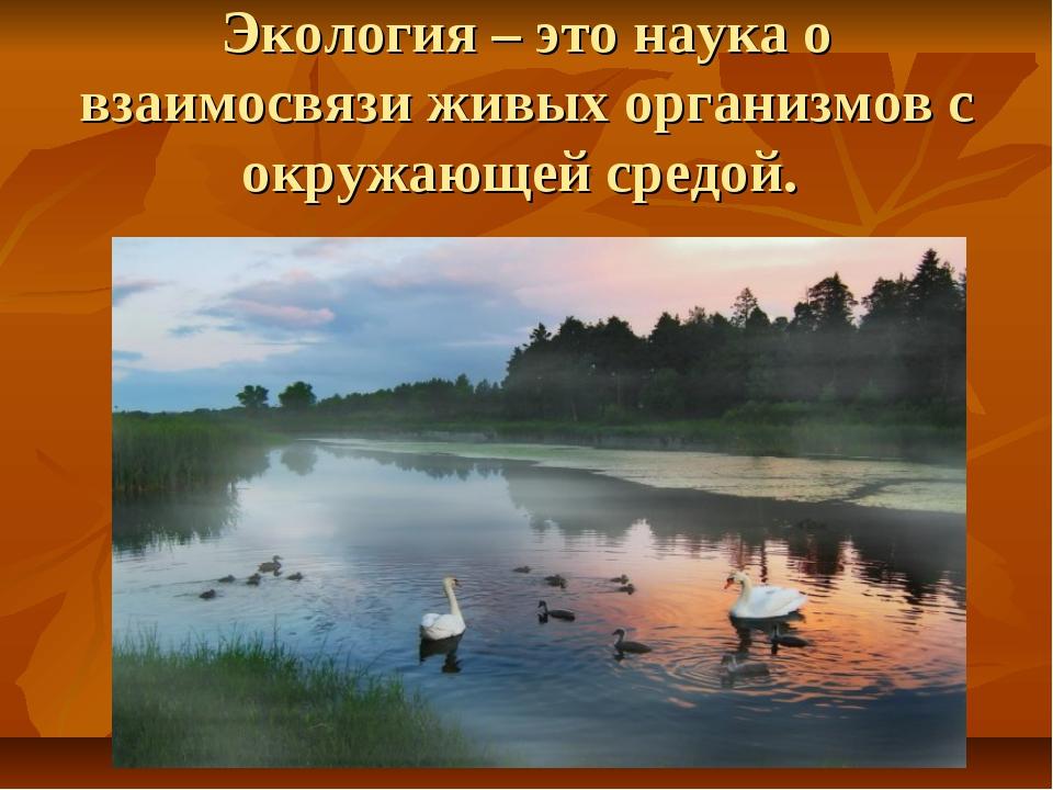 Экология – это наука о взаимосвязи живых организмов с окружающей средой.