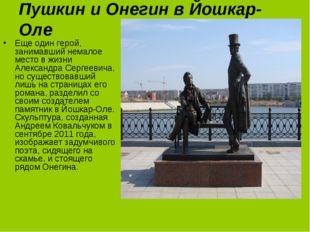Пушкин и Онегин в Йошкар-Оле Еще один герой, занимавший немалое место в жизни