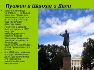 Пушкин в Шанхае и Дели Кстати, Александр Сергеевич — не только наше все. Памя