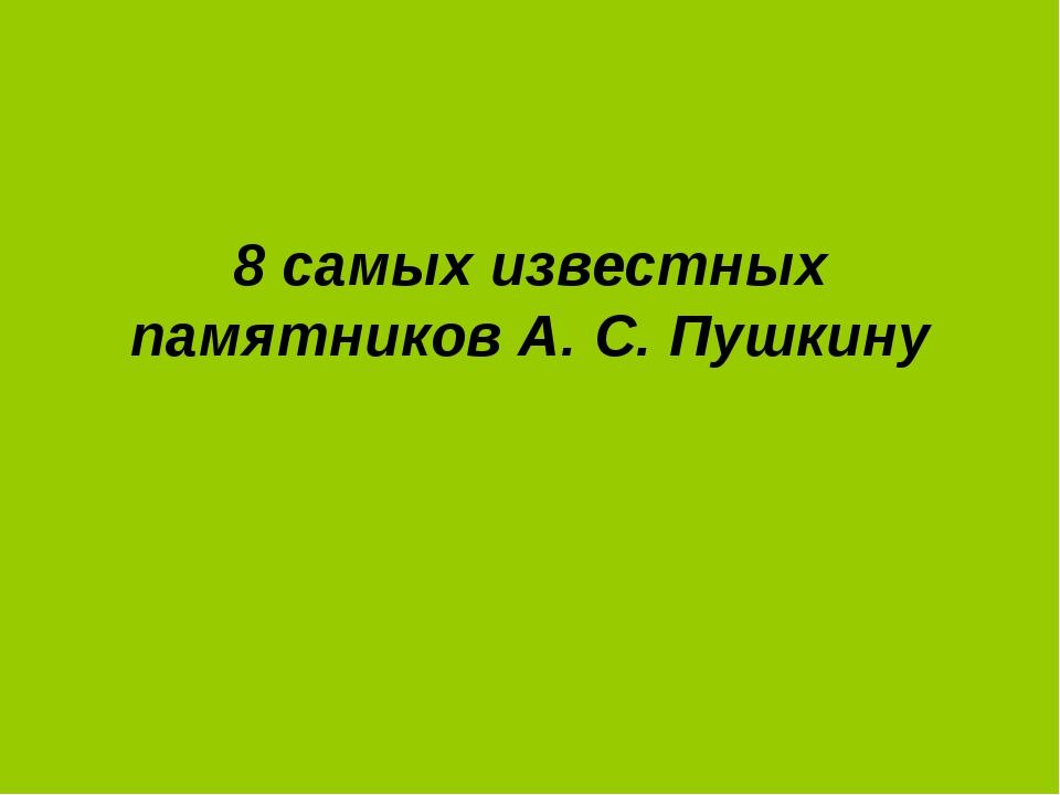 8 самых известных памятников А. С. Пушкину