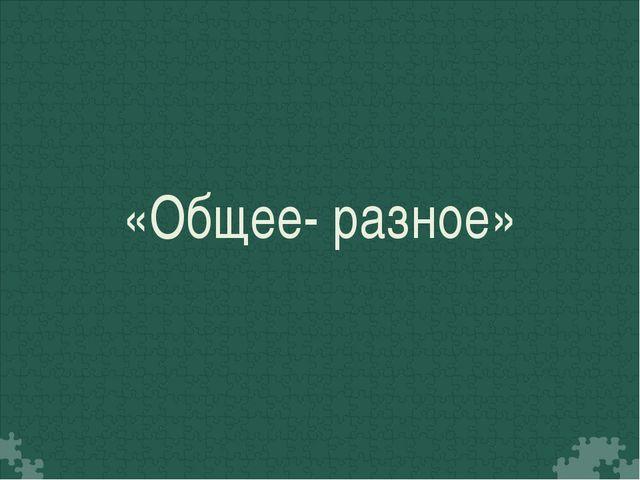 «Общее- разное»