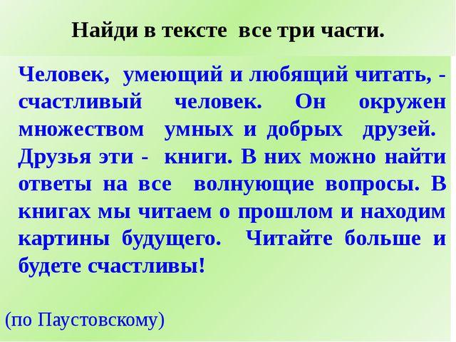 Найди в тексте все три части. Человек, умеющий и любящий читать, - счастливый...