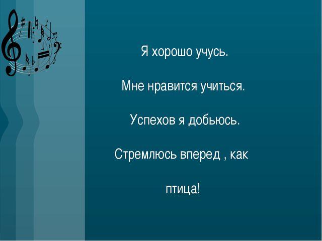 Я хорошо учусь. Мне нравится учиться. Успехов я добьюсь. Стремлюсь вперед ,...