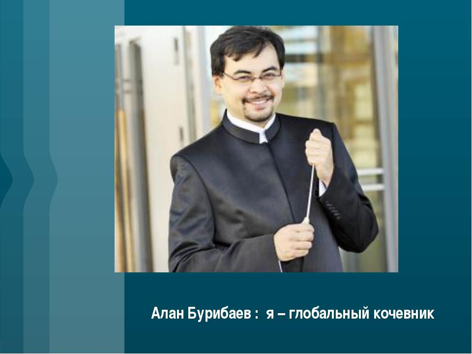 Алан Бурибаев : я – глобальный кочевник
