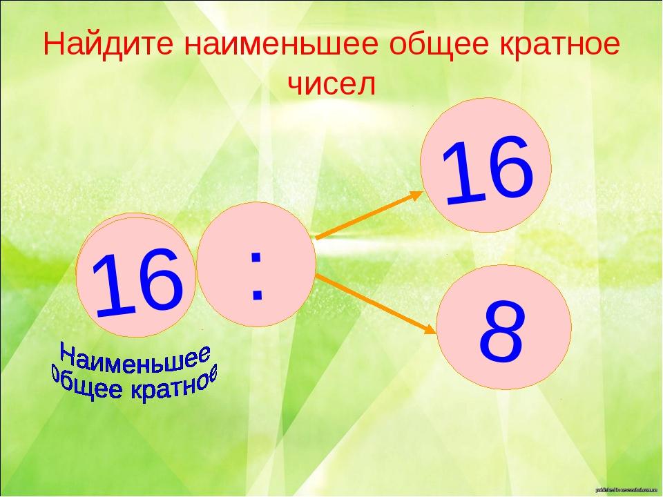 Найдите наименьшее общее кратное чисел 16 8 : ? 16