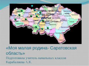 «Моя малая родина- Саратовская область» Подготовила учитель начальных классов