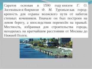 Саратов основан в 1590 годукнязем Г. О. Засекинымибоярином Ф. М. Туровым