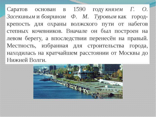 Саратов основан в 1590 годукнязем Г. О. Засекинымибоярином Ф. М. Туровым...