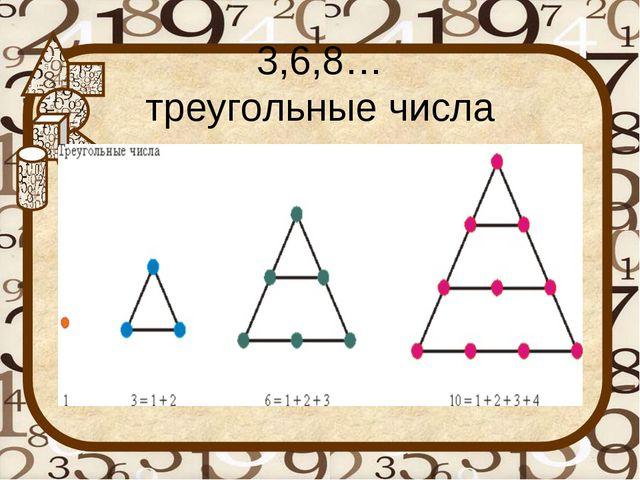 3,6,8… треугольные числа
