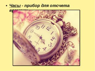 Часы -прибор для отсчета времени.