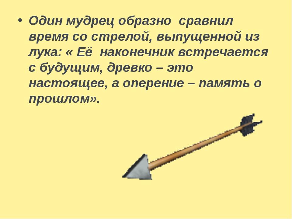 Один мудрец образно сравнил время со стрелой, выпущенной из лука: « Её наконе...