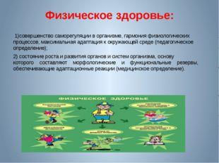 Физическое здоровье: 1)совершенство саморегуляции в организме, гармония физио