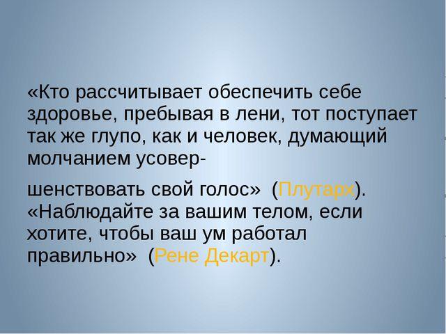 «Кто рассчитывает обеспечить себе здоровье, пребывая в лени, тот поступает т...