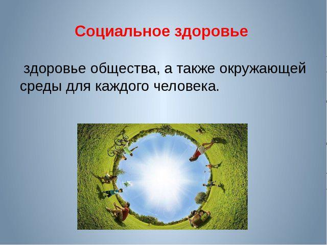 Социальное здоровье здоровье общества, а также окружающей среды для каждого ч...