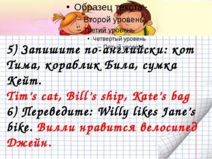 5) Запишите по-английски: кот Тима, кораблик Била, сумка Кейт. Tim's cat, Bi