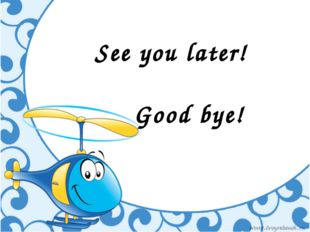 See you later! Good bye!