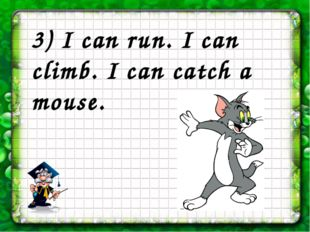 3) I can run. I can climb. I can catch a mouse.