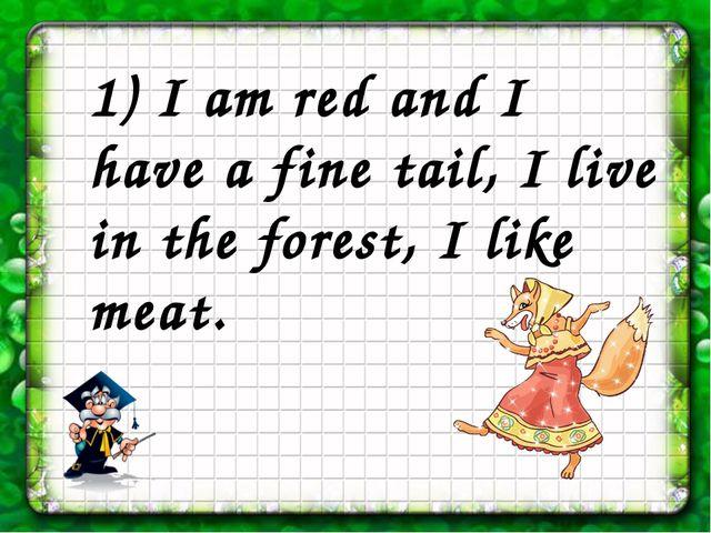 1) I am red and I have a fine tail, I live in the forest, I like meat.