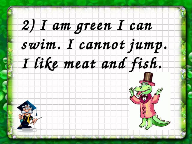 2) I am green I can swim. I cannot jump. I like meat and fish.