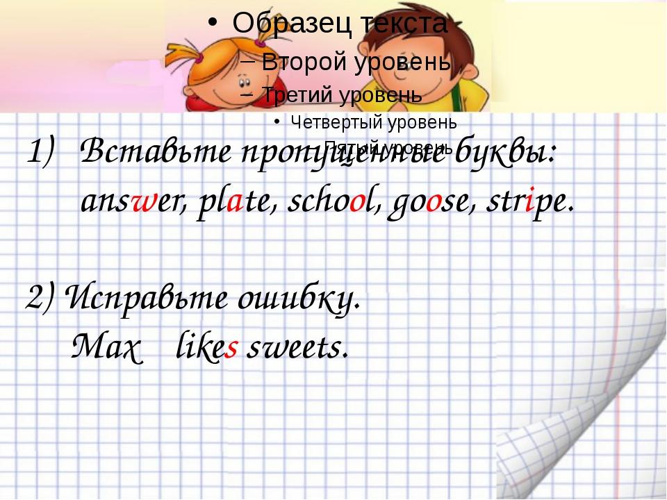 Вставьте пропущенные буквы: answer, plate, school, goose, stripe. 2) Исправь...
