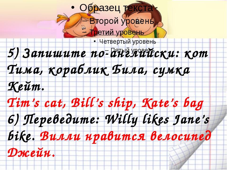 5) Запишите по-английски: кот Тима, кораблик Била, сумка Кейт. Tim's cat, Bi...