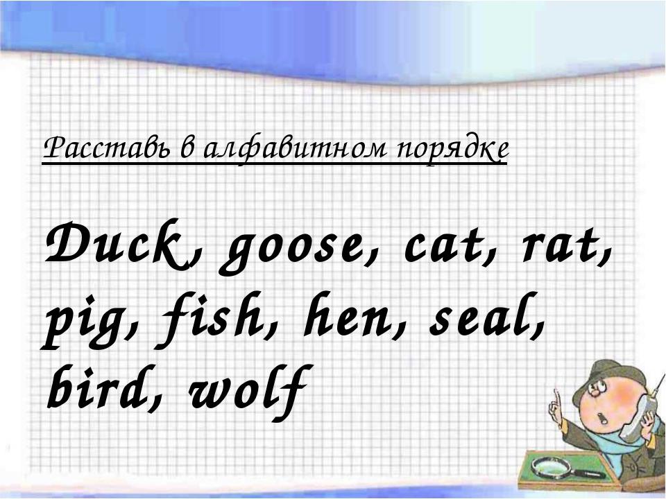 Расставь в алфавитном порядке Duck, goose, cat, rat, pig, fish, hen, seal, bi...