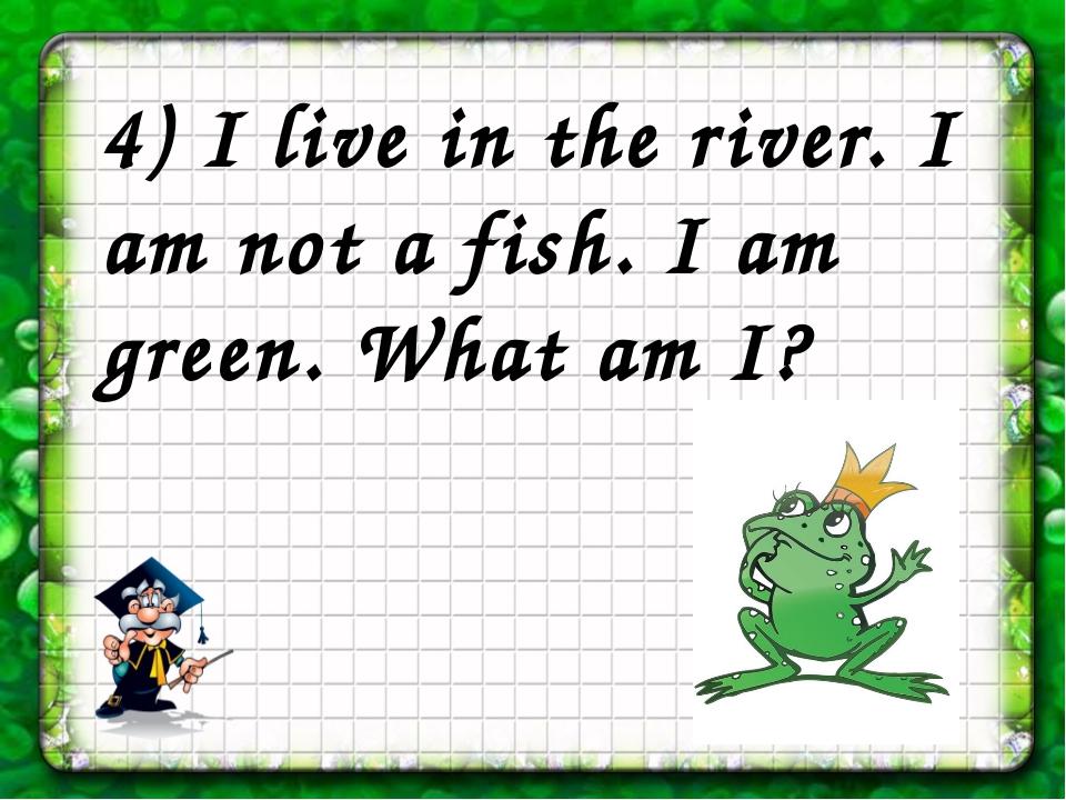 4) I live in the river. I am not a fish. I am green. What am I?