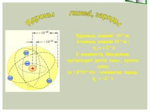 Ядроның өлшемі 10-15 м; Атомның өлшемі 10-10 м ; q я = + Z * e Z- элементтің