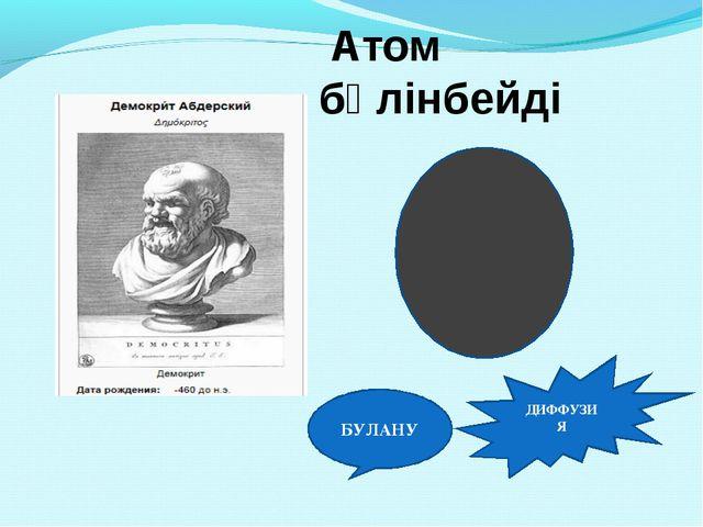 Атом бөлінбейді БУЛАНУ ДИФФУЗИЯ