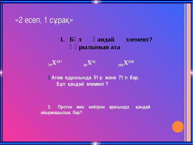 «2 есеп, 1 сұрақ» Бұл қандай элемент? Құрылымын ата 79X197 26X56 101X258 Атом...