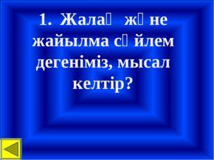 1.Жалаң және жайылма сөйлем дегеніміз, мысал келтір?