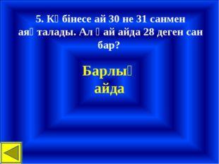 5. Көбінесе ай 30 не 31 санмен аяқталады. Ал қай айда 28 деген сан бар? Барлы