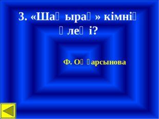 3. «Шаңырақ» кімнің өлеңі? Ф. Оңғарсынова